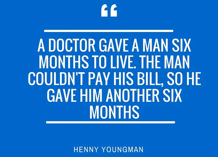 Quote: A Doctor gave a man 6 months to live. The man couldn't pay his bill so he gave him another 6 months
